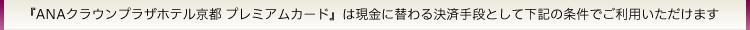 『ANAクラウンプラザホテル京都 プレミアムカード』は現金に替わる決済手段として下記の条件でご利用いただけます