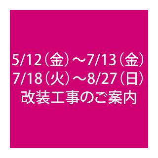 5/12~7/13・7/18~8/27 改装工事のご案内
