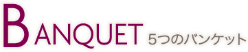 BANQUET 5つのバンケット
